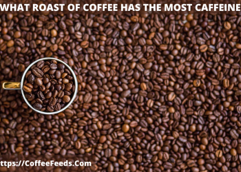 What Roast of coffee has the most caffeine?